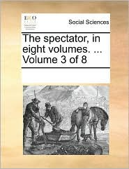 The Spectator, In Eight Volumes. ...  Volume 3 Of 8