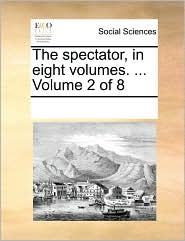 The spectator, in eight volumes. . Volume 2 of 8 - See Notes Multiple Contributors
