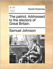 The patriot. Addressed to the electors of Great Britain. - Samuel Johnson