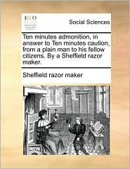 Ten minutes admonition, in answer to Ten minutes caution, from a plain man to his fellow citizens. By a Sheffield razor maker. - Sheffield razor maker