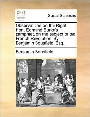Observations on the Right Hon. Edmund Burke's pamphlet, on the subject of the French Revolution. By Benjamin Bousfield, Esq. - Benjamin Bousfield