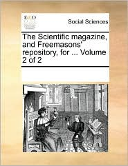 The Scientific magazine, and Freemasons' repository, for. Volume 2 of 2 - See Notes Multiple Contributors