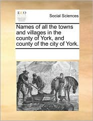 Names of all the towns and villages in the county of York, and county of the city of York. - See Notes Multiple Contributors