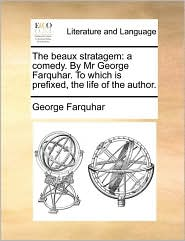 The beaux stratagem: a comedy. By Mr George Farquhar. To which is prefixed, the life of the author.