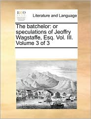 The batchelor: or speculations of Jeoffry Wagstaffe, Esq. Vol. III. Volume 3 of 3