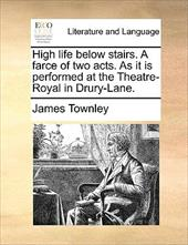 High Life Below Stairs. a Farce of Two Acts. as It Is Performed at the Theatre-Royal in Drury-Lane. - Townley, James