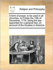 A form of prayer, to be used in all churches, on Friday the 13th of December, 1776, being the day appointed for a general fast, on account of the troubles in America. - See Notes Multiple Contributors