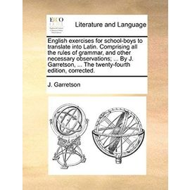 English Exercises for School-Boys to Translate Into Latin. Comprising All the Rules of Grammar, and Other Necessary Observations; ... by J. Garretson, - J. Garretson