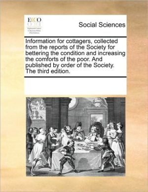 Information for cottagers, collected from the reports of the Society for bettering the condition and increasing the comforts of the poor. And published by order of the Society. The third edition. - See Notes Multiple Contributors