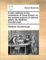 A calm address to the inhabitants of Great Britain; on the present posture of national affairs. By Matthew Goodenough.
