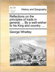Reflections on the principles of trade in general. ... By a well-wisher to his King and country. ...