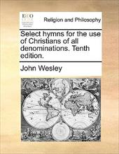 Select Hymns for the Use of Christians of All Denominations. Tenth Edition. - Wesley, John