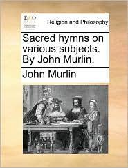 Sacred hymns on various subjects. By John Murlin. - John Murlin
