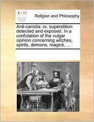 Anti-canidia: or, superstition detected and exposed. In a confutation of the vulgar opinion concerning witches, spirits, demons, magick, ...