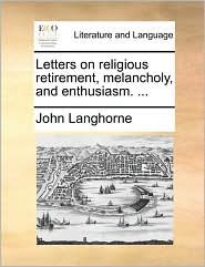 Letters on religious retirement, melancholy, and enthusiasm. ...