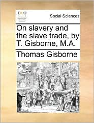 On slavery and the slave trade, by T. Gisborne, M.A.