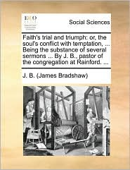 Faith's trial and triumph: or, the soul's conflict with temptation, ... Being the substance of several sermons ... By J. B., pastor of the congregation at Rainford. ...