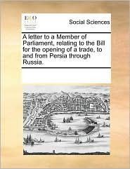 A letter to a Member of Parliament, relating to the Bill for the opening of a trade, to and from Persia through Russia.