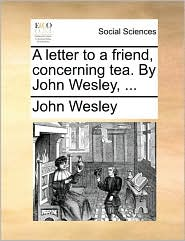 A letter to a friend, concerning tea. By John Wesley, ...