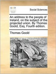 An address to the people of Ireland, on the subject of the projected union. By Thomas Goold, Esq. Fourth edition. - Thomas Goold