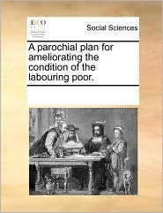 A parochial plan for ameliorating the condition of the labouring poor.
