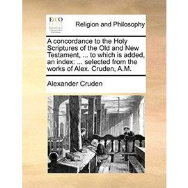 A Concordance to the Holy Scriptures of the Old and New Testament, ... to Which Is Added, an Index: ... Selected from the Works of Alex. Cruden, A.M - Alexander Cruden