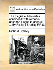 The Plague at Marseilles Consider'd: With Remarks Upon the Plague in General, ... by Richard Bradley F.R.S.