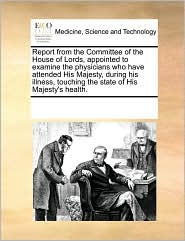 Report from the Committee of the House of Lords, appointed to examine the physicians who have attended His Majesty, during his illness, touching the state of His Majesty's health.