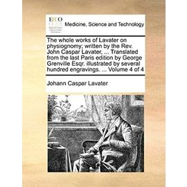 The whole works of Lavater on physiognomy; written by the Rev. John Caspar Lavater, ... Translated from the last Paris edition by George Grenville ... hundred engravings. ... Volume 4 of 4 - Johann Caspar Lavater
