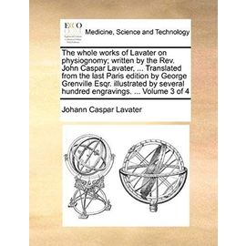 The whole works of Lavater on physiognomy; written by the Rev. John Caspar Lavater, ... Translated from the last Paris edition by George Grenville ... hundred engravings. ... Volume 3 of 4 - Johann Caspar Lavater