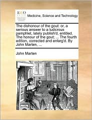 The dishonour of the gout: or, a serious answer to a ludicrous pamphlet, lately publish'd, entitled, The honour of the gout; . The fourth edition, corrected and enlarg'd. By John Marten, . - John Marten