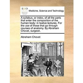 A syllabus, or index, of all the parts that enter the composition of the human body: in twelve lectures. For the use of those that go through courses of anatomy. By Abraham Chovet, surgeon. - Unknown