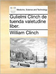 Gulielmi Clinch de tuenda valetudine liber. - William Clinch