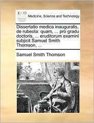 Dissertatio medica inauguralis, de rubeola: quam, ... pro gradu doctoris, ... eruditorum examini subjicit Samuel Smith Thomson, ... - Samuel Smith Thomson