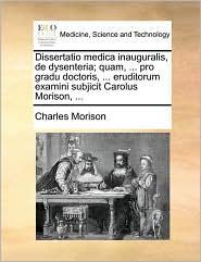 Dissertatio medica inauguralis, de dysenteria; quam, ... pro gradu doctoris, ... eruditorum examini subjicit Carolus Morison, ... - Charles Morison