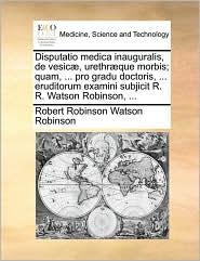 Disputatio medica inauguralis, de vesic , urethr que morbis; quam, ... pro gradu doctoris, ... eruditorum examini subjicit R. R. Watson Robinson, ... - Robert Robinson Watson Robinson