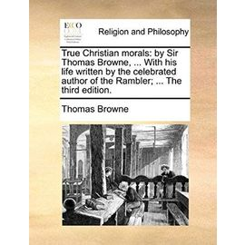 True Christian Morals: By Sir Thomas Browne, ... with His Life Written by the Celebrated Author of the Rambler; ... the Third Edition. - Thomas Browne