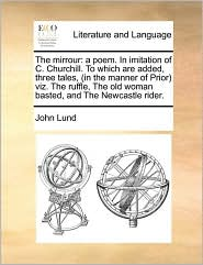 The mirrour: a poem. In imitation of C. Churchill. To which are added, three tales, (in the manner of Prior) viz. The ruffle, The old woman basted, and The Newcastle rider. - John Lund