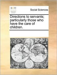Directions to servants; particularly those who have the care of children. - See Notes Multiple Contributors
