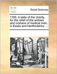 1795. A state of the charity, for the relief of the widows and orphans of medical men, in Essex and Hertfordshire. ... - See Notes Multiple Contributors
