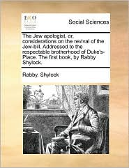 The Jew apologist, or, considerations on the revival of the Jew-bill. Addressed to the respectable brotherhood of Duke's-Place. The first book, by Rabby Shylock. - Rabby. Shylock