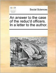 An answer to the case of the reduc'd officers. In a letter to the author. - See Notes Multiple Contributors