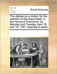 The debate on a motion for the abolition of the slave-trade, in the House of Commons, on Monday and Tuesday, April 18 and 19, 1791, reported in detail. - See Notes Multiple Contributors