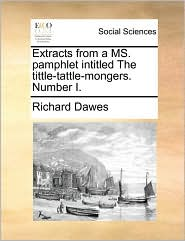 Extracts from a MS. pamphlet intitled The tittle-tattle-mongers. Number I. - Richard Dawes