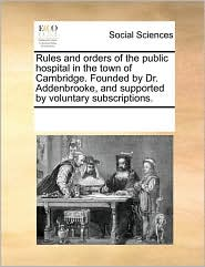 Rules and orders of the public hospital in the town of Cambridge. Founded by Dr. Addenbrooke, and supported by voluntary subscriptions. - See Notes Multiple Contributors