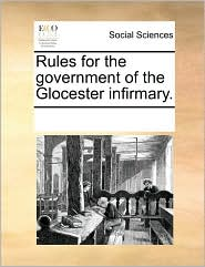 Rules for the government of the Glocester infirmary. - See Notes Multiple Contributors