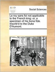 Le roy sans foi not applicable to the French king: or, a specimen of his bona fide. Inscrib'd to the Duke D'Aumont. - See Notes Multiple Contributors