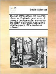 The ruin of thousands, the truiumph of one: or, England's great v------. A dialogue between Robin the cashier, and Robin the premier. Concluding with the groans of the south-sea sufferers. - See Notes Multiple Contributors