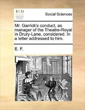Mr. Garrick's Conduct, as Manager of the Theatre-Royal in Drury-Lane, Considered. in a Letter Addressed to Him. - E. F., F.