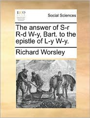 The answer of S-r R-d W-y, Bart. to the epistle of L-y W-y. - Richard Worsley